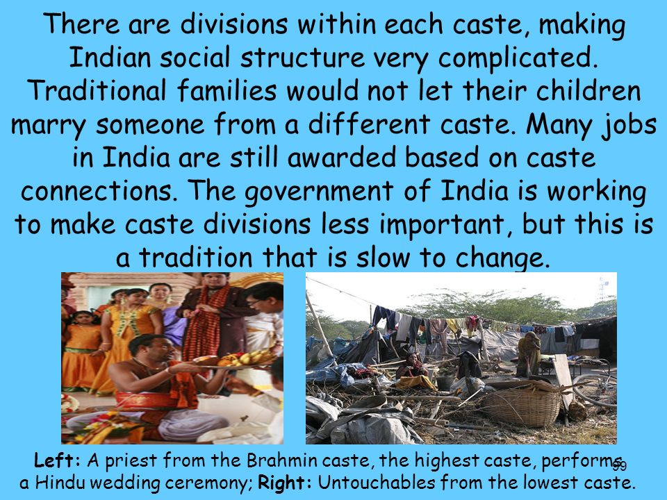 There are divisions within each caste, making Indian social structure very complicated. Traditional families would not let their children marry someone from a different caste. Many jobs in India are still awarded based on caste connections. The government of India is working to make caste divisions less important, but this is a tradition that is slow to change.