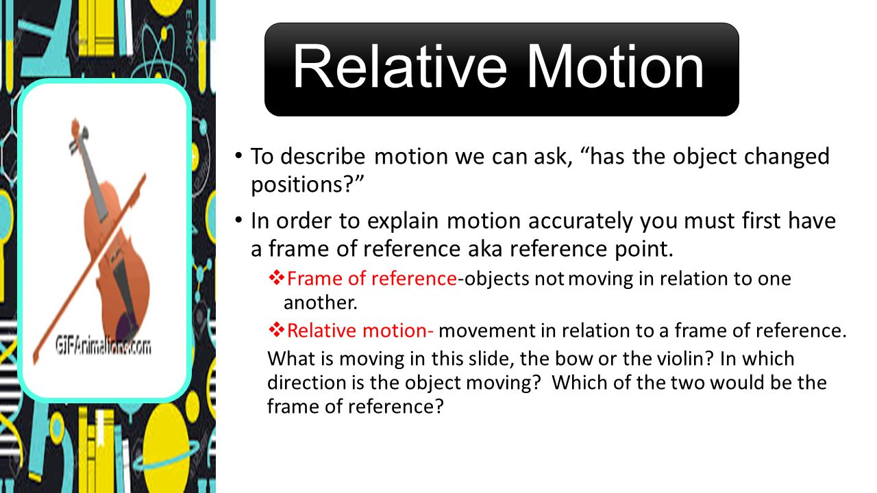 Relative Motion To describe motion we can ask, has the object changed positions