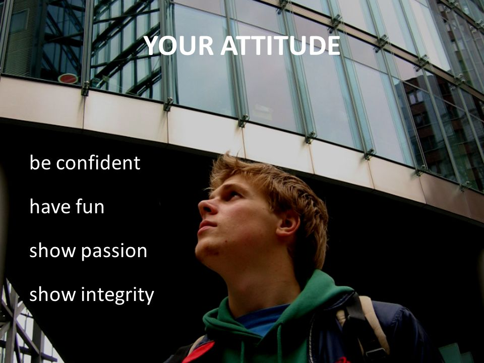 YOUR ATTITUDE be confident have fun show passion show integrity