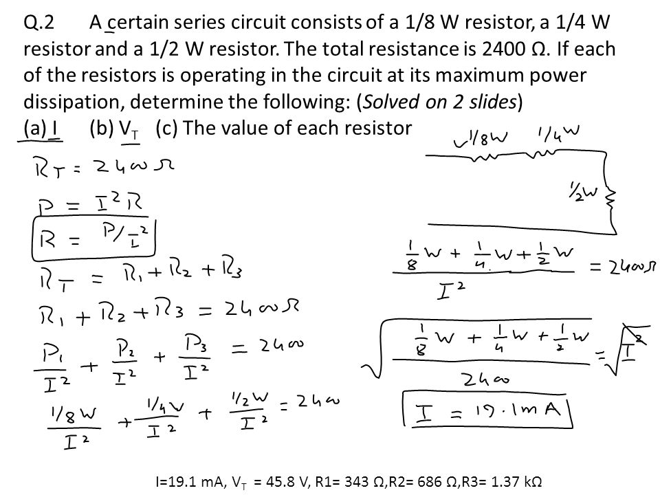 previous lecture 7 (problems solving) ppt video online download7 q 2 a certain series circuit consists of a 1 8 w resistor, a 1 4 w resistor and a 1 2 w resistor the total resistance is 2400 Ω if each of the resistors