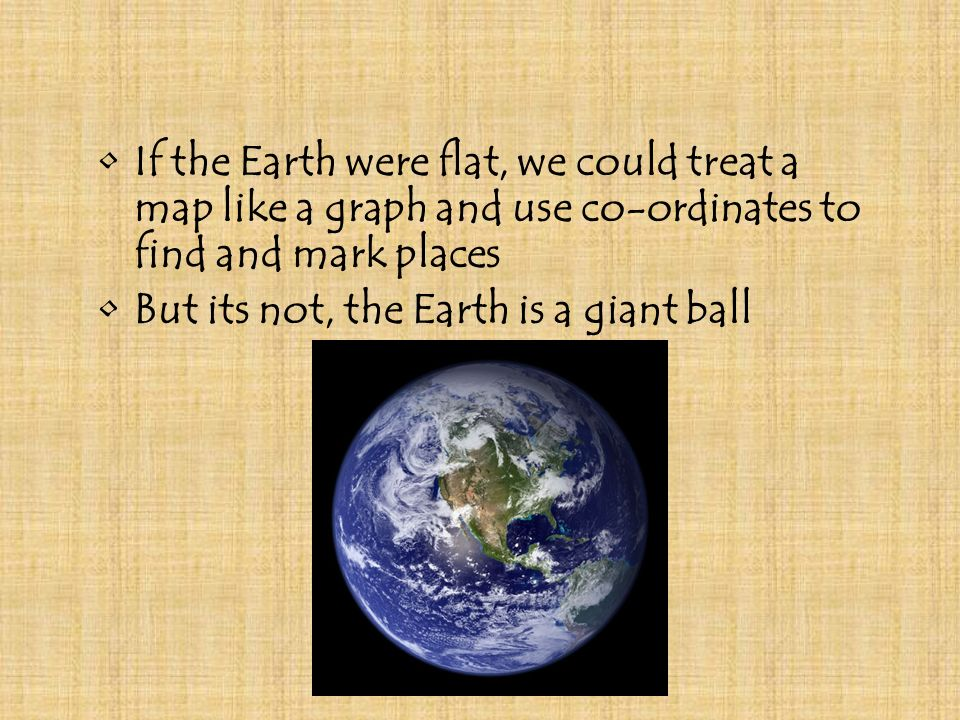 If the Earth were flat, we could treat a map like a graph and use co-ordinates to find and mark places