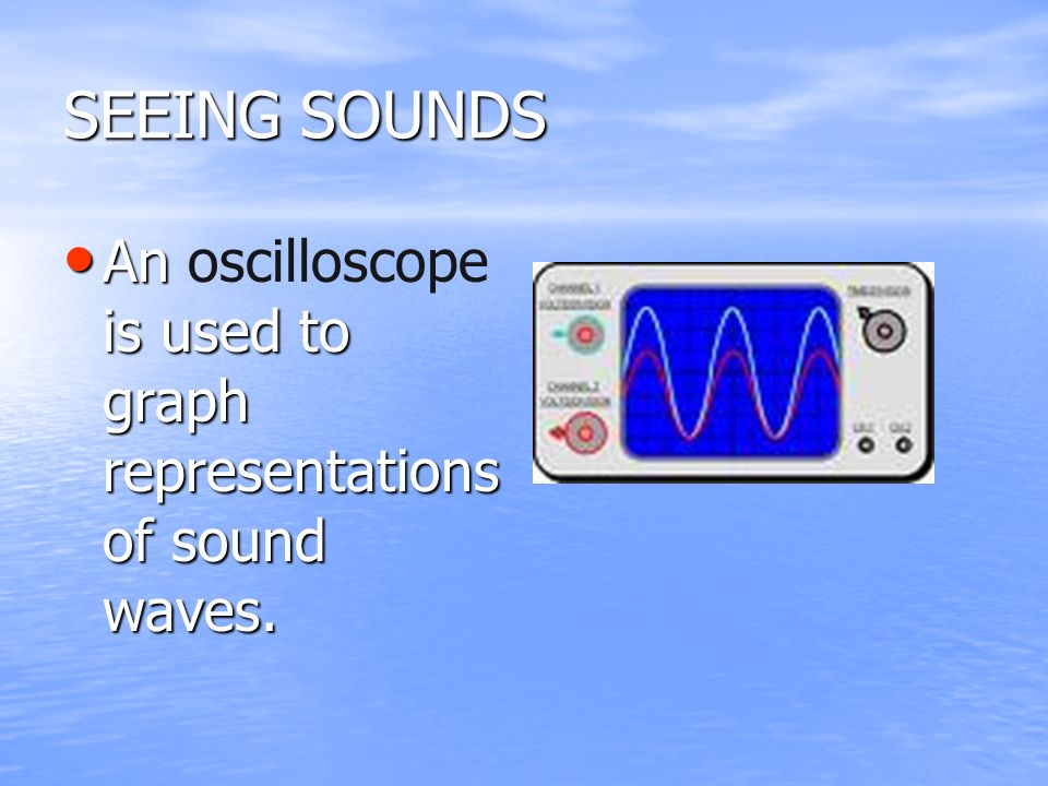 SEEING SOUNDS An oscilloscope is used to graph representations of sound waves.