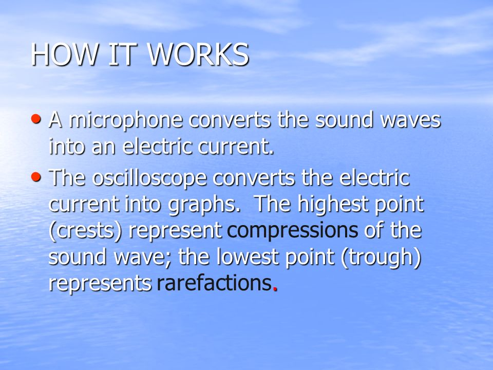 HOW IT WORKS A microphone converts the sound waves into an electric current.
