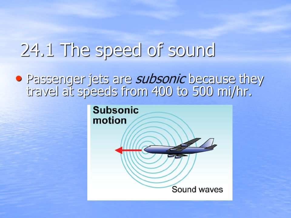 24.1 The speed of sound Passenger jets are subsonic because they travel at speeds from 400 to 500 mi/hr.