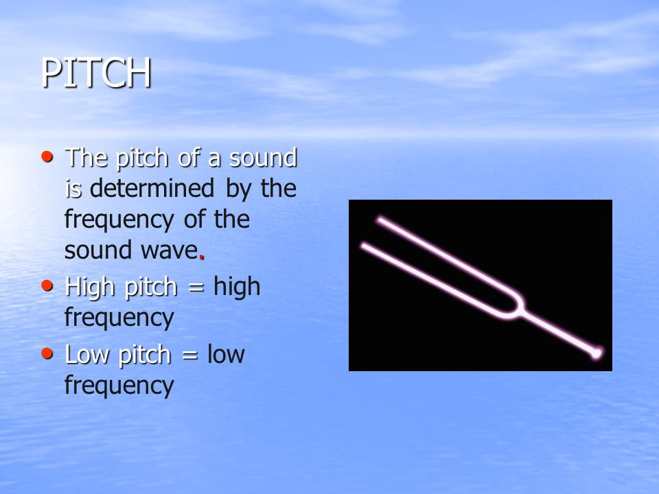 PITCH The pitch of a sound is determined by the frequency of the sound wave. High pitch = high frequency.