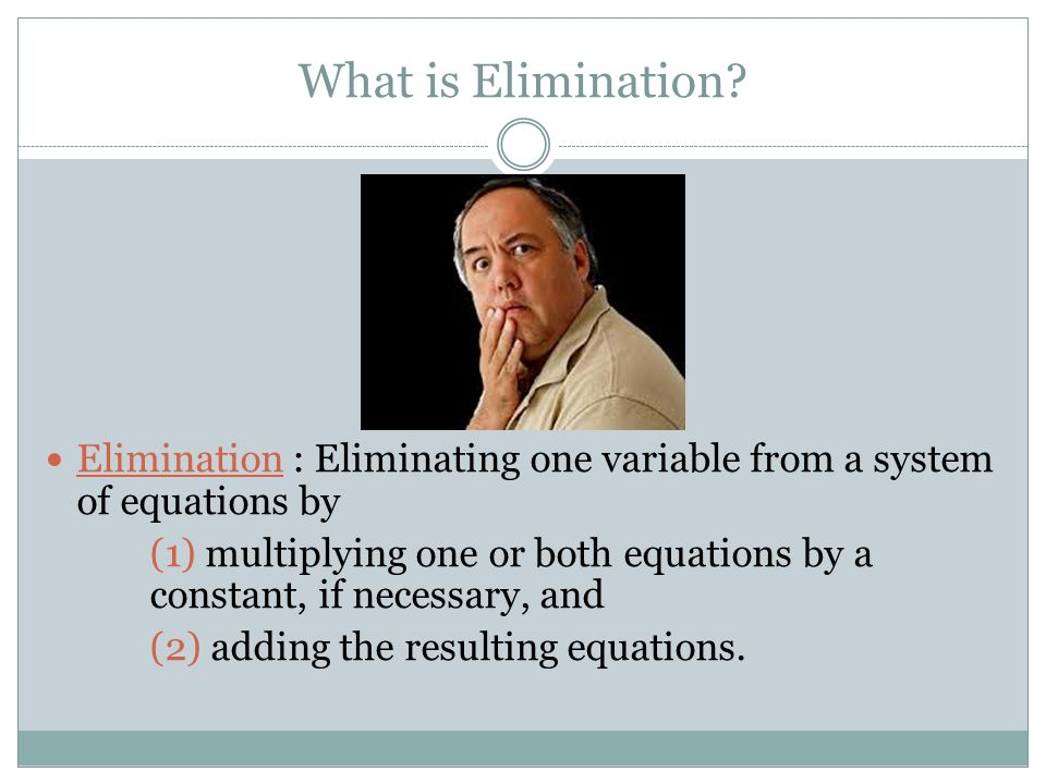 What is Elimination Elimination : Eliminating one variable from a system of equations by.