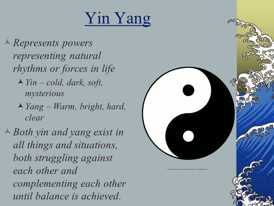 Yin Yang Represents powers representing natural rhythms or forces in life. Yin – cold, dark, soft, mysterious.