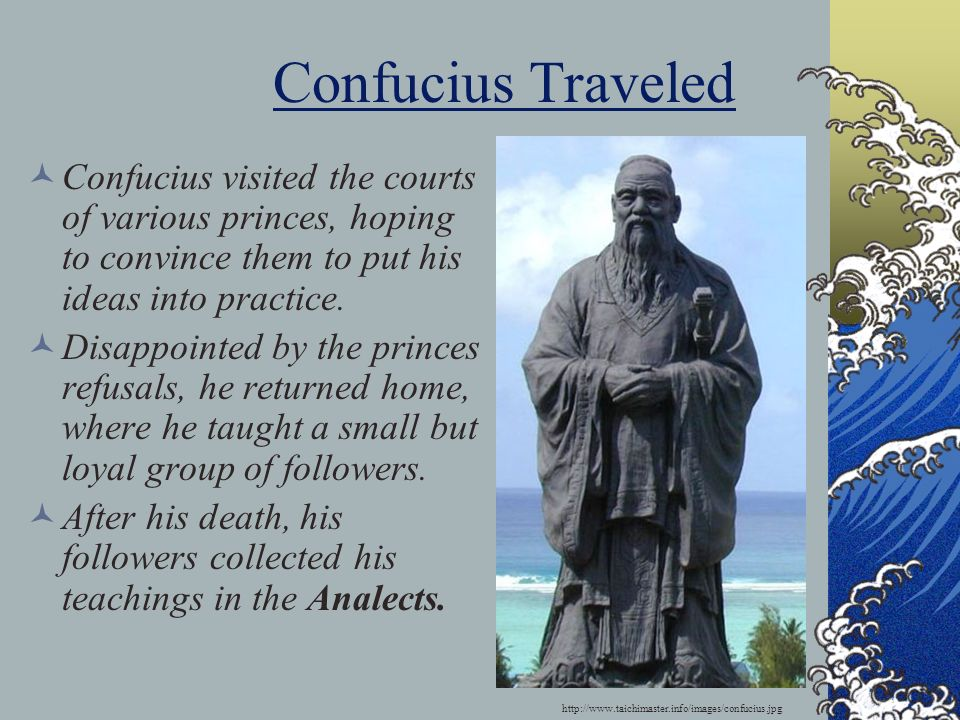 Confucius Traveled Confucius visited the courts of various princes, hoping to convince them to put his ideas into practice.