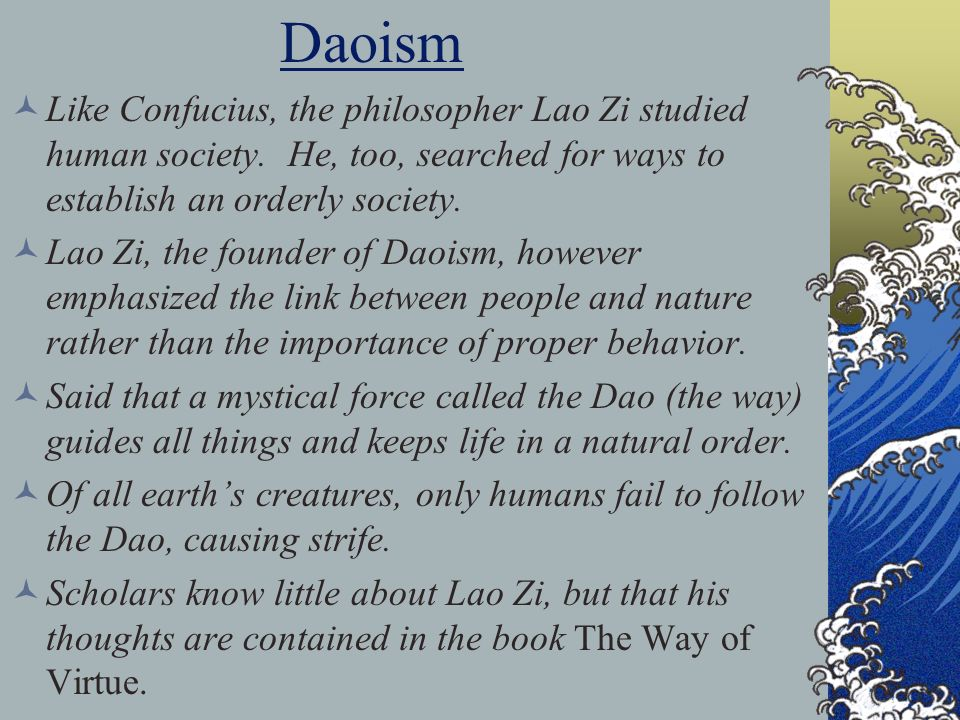 Daoism Like Confucius, the philosopher Lao Zi studied human society. He, too, searched for ways to establish an orderly society.