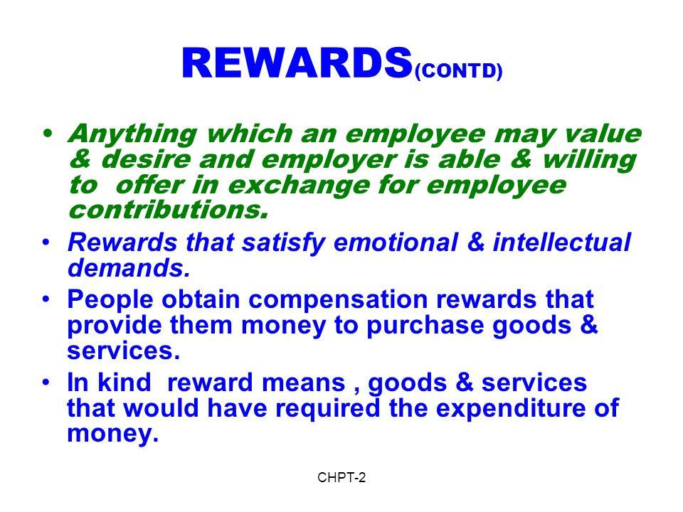 REWARDS(CONTD) Anything which an employee may value & desire and employer is able & willing to offer in exchange for employee contributions.