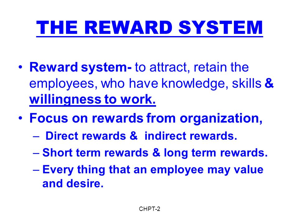 THE REWARD SYSTEM Reward system- to attract, retain the employees, who have knowledge, skills & willingness to work.
