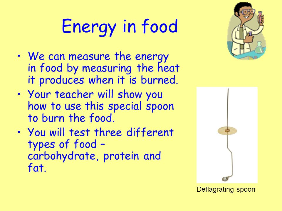 measuring energy and food Different foods contain different chemical energy potentials foods are measured in kilojoules (kj) or calories (cal), although kilojoules are mostly used in australia this can be determined by burning foods and measuring the heat given off by the food.