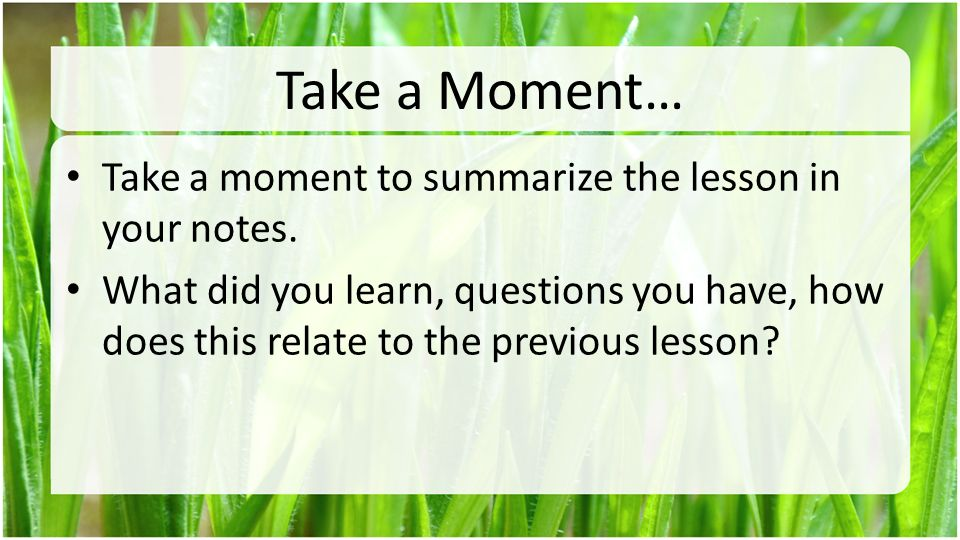 Take a Moment… Take a moment to summarize the lesson in your notes.