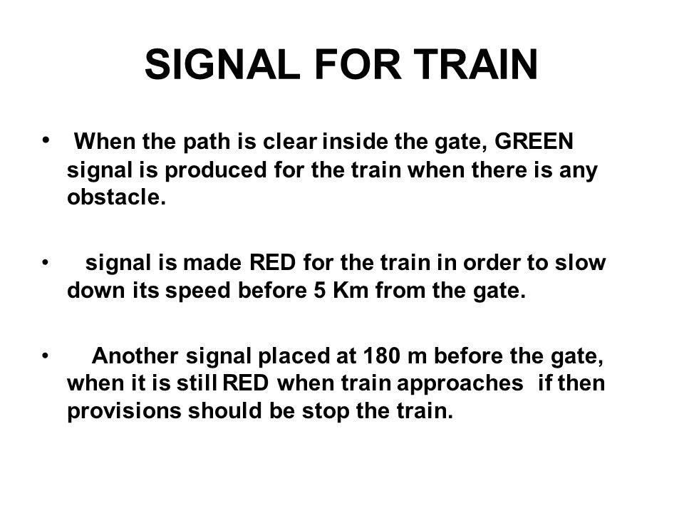 SIGNAL FOR TRAIN When the path is clear inside the gate, GREEN signal is produced for the train when there is any obstacle.