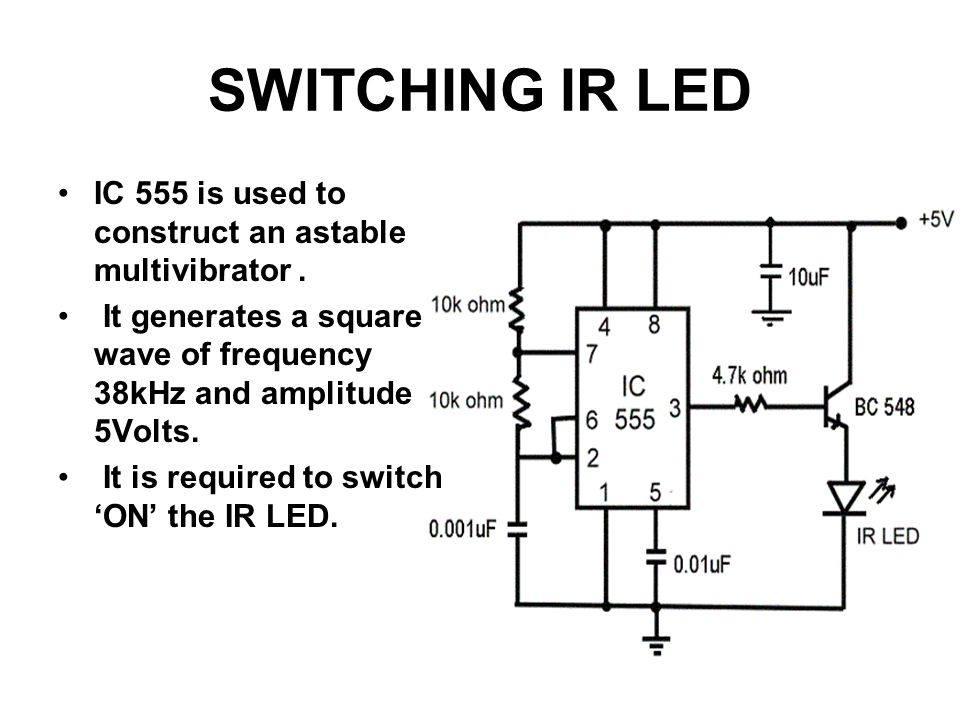 SWITCHING IR LED IC 555 is used to construct an astable multivibrator . It generates a square wave of frequency 38kHz and amplitude 5Volts.