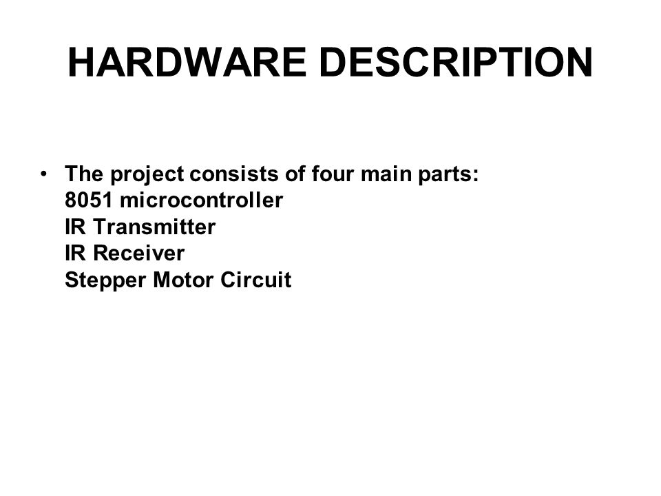 HARDWARE DESCRIPTION The project consists of four main parts: 8051 microcontroller IR Transmitter IR Receiver Stepper Motor Circuit.