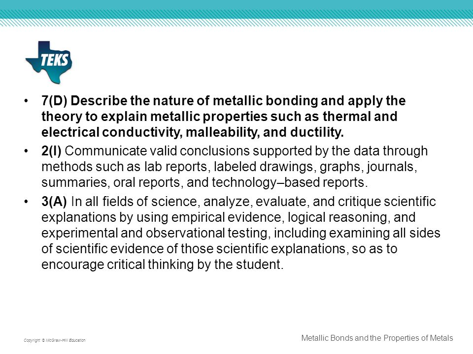 7(D) Describe the nature of metallic bonding and apply the theory to explain metallic properties such as thermal and electrical conductivity, malleability, and ductility.