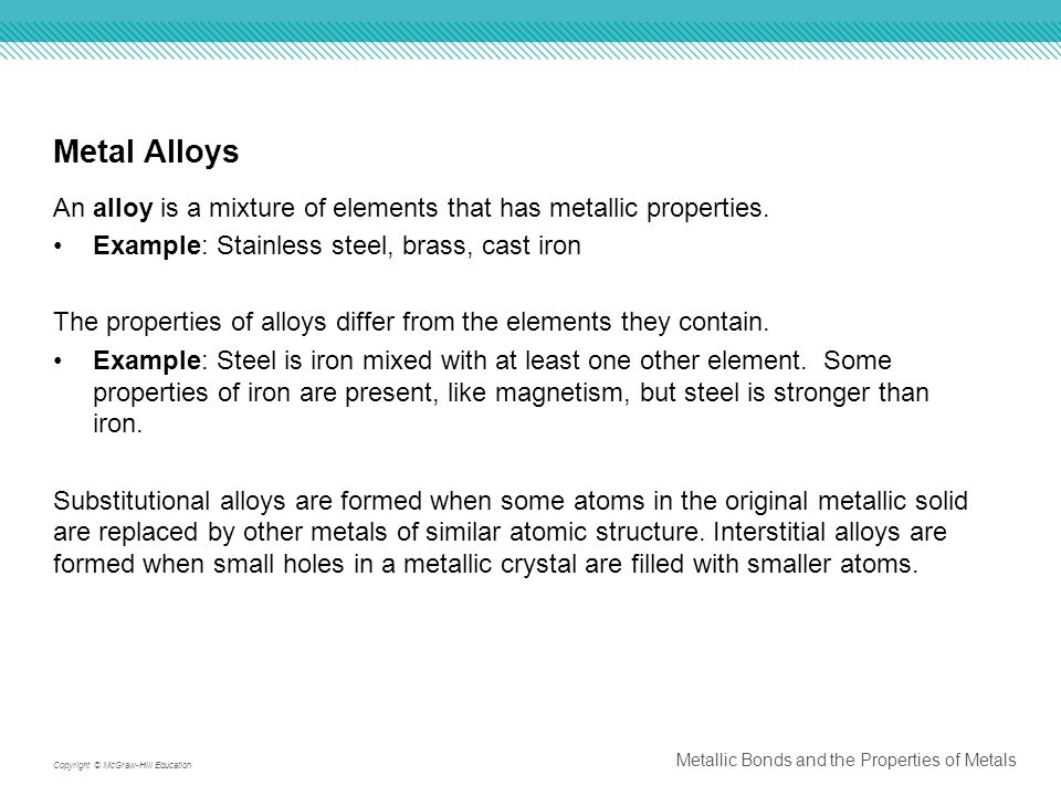 Metal Alloys An alloy is a mixture of elements that has metallic properties. Example: Stainless steel, brass, cast iron.