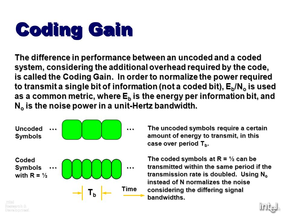 Coding Gain The difference in performance between an uncoded and a coded. system, considering the additional overhead required by the code,