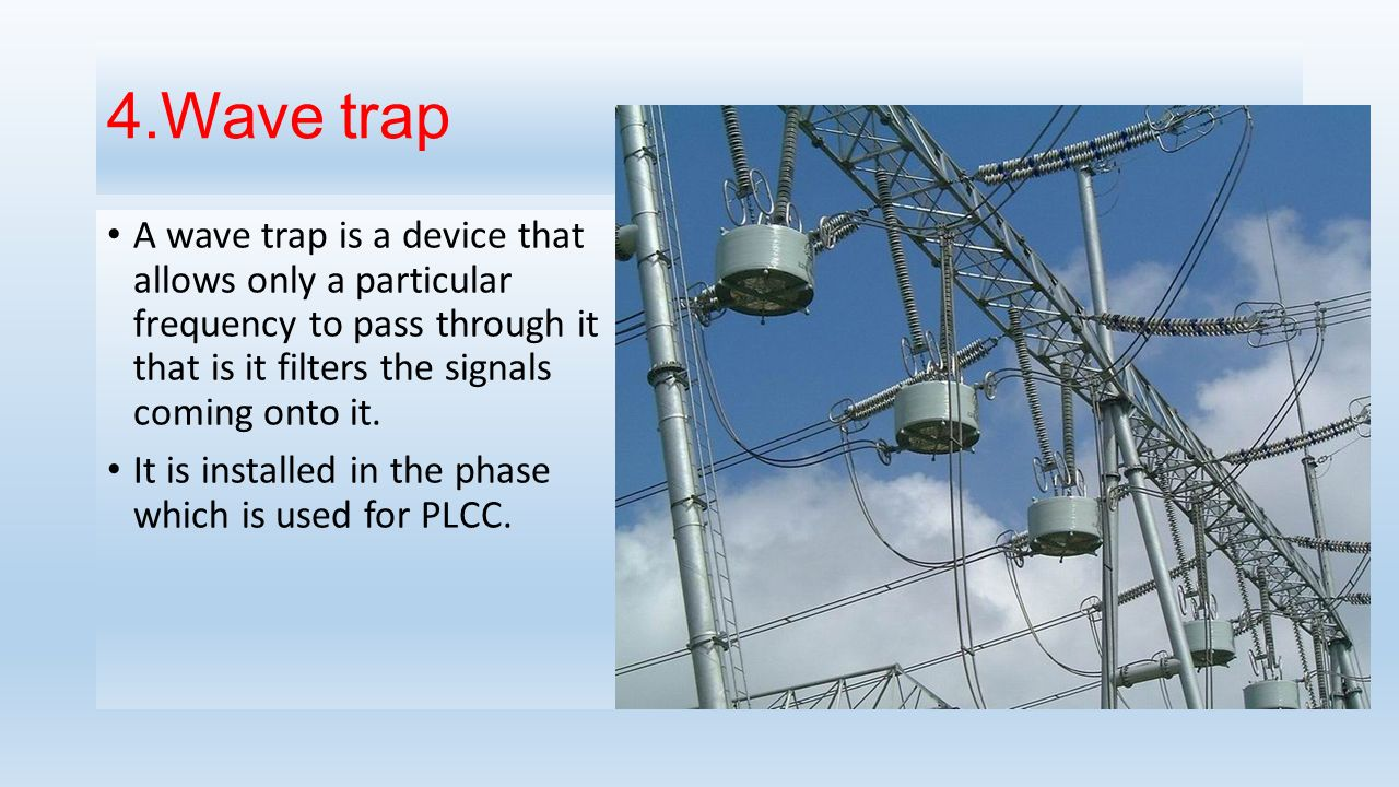 4.Wave trap A wave trap is a device that allows only a particular frequency to pass through it that is it filters the signals coming onto it.