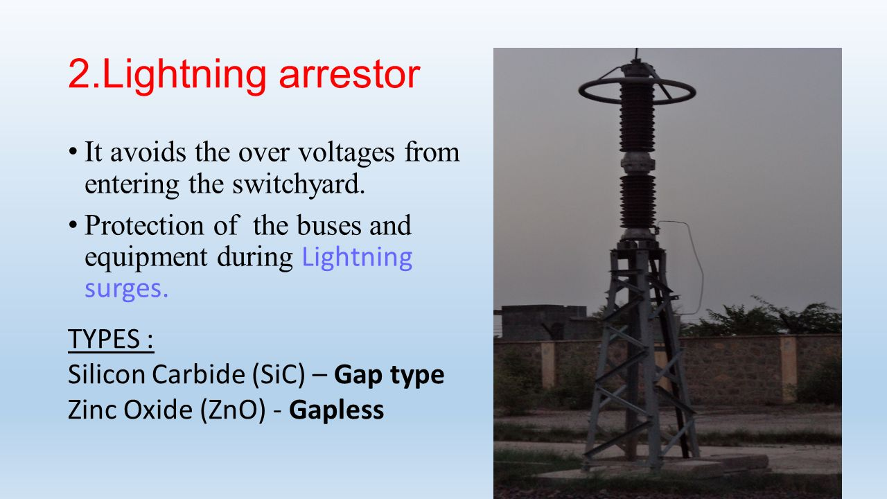 2.Lightning arrestor It avoids the over voltages from entering the switchyard. Protection of the buses and equipment during Lightning surges.