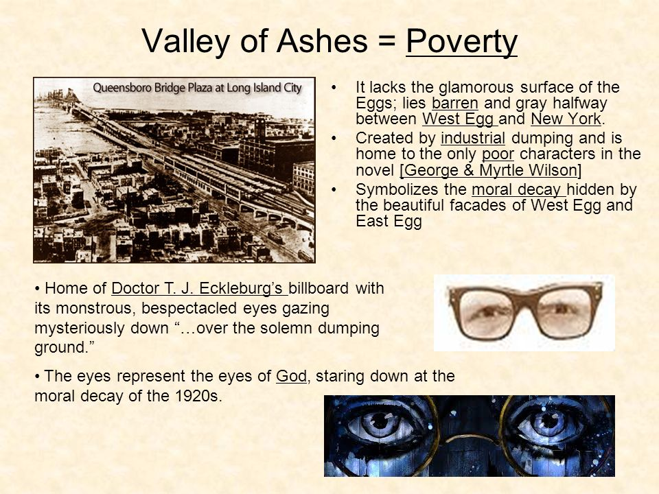 valley of ashes Quote: this is a valley of ashes - a fantastic farm where ashes grow like wheat into ridges and hills and grotesque gardens where ashes take the forms of houses and chimneys and rising smoke and, finally, with a transcendent effort, of men who move dimly and already crumbling through the powdery air.