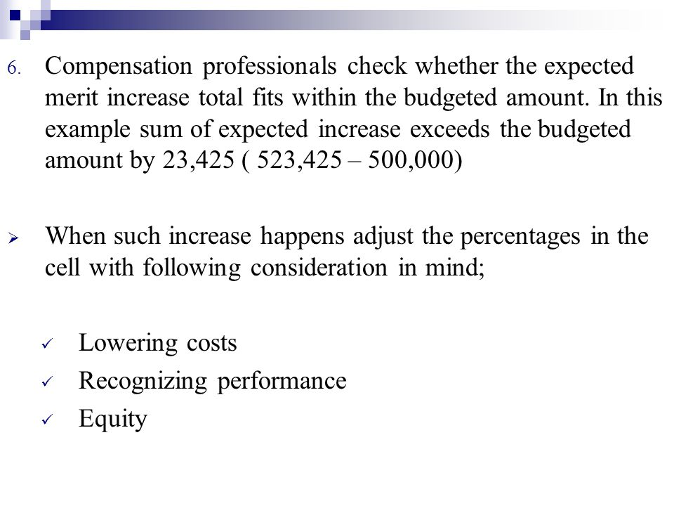Compensation professionals check whether the expected merit increase total fits within the budgeted amount. In this example sum of expected increase exceeds the budgeted amount by 23,425 ( 523,425 – 500,000)