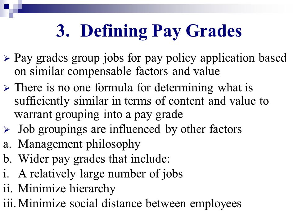 Defining Pay Grades Pay grades group jobs for pay policy application based on similar compensable factors and value.