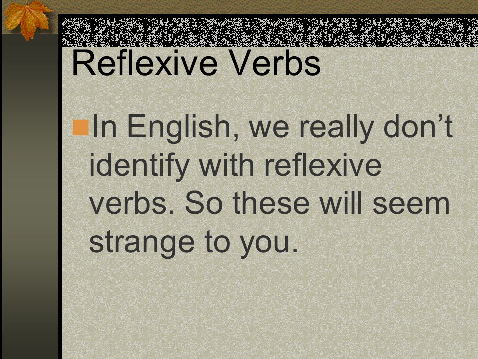 Reflexive Verbs In English, we really don't identify with reflexive verbs.