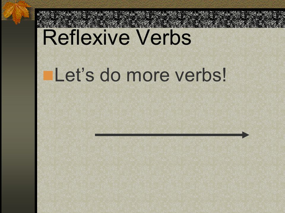 Reflexive Verbs Let's do more verbs!