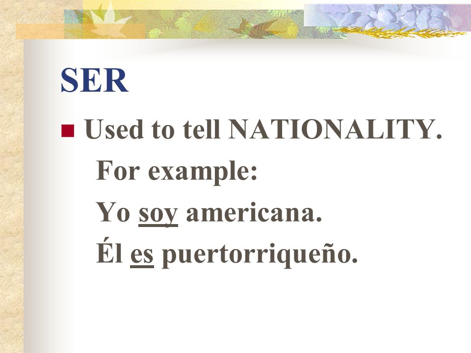 SER Used to tell NATIONALITY. For example: Yo soy americana.