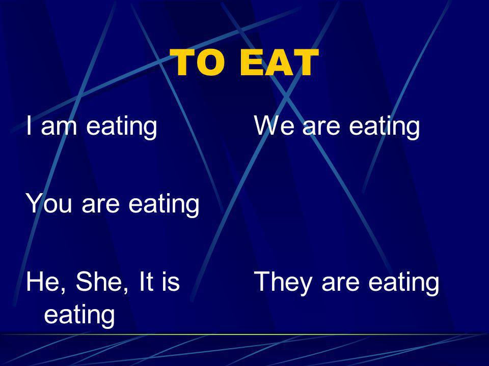 TO EAT I am eating You are eating He, She, It is eating We are eating
