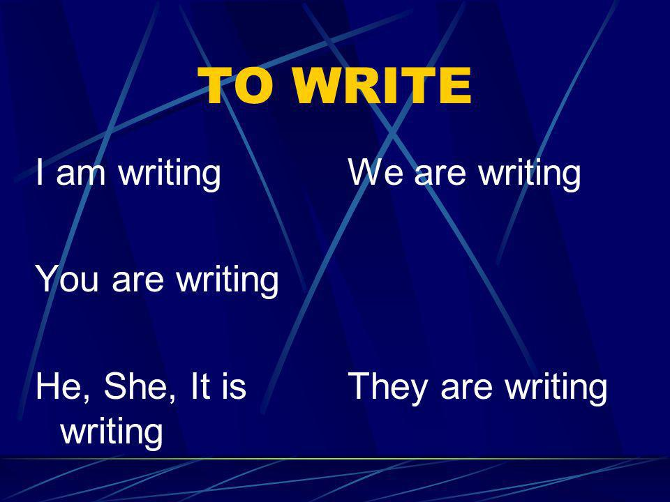 TO WRITE I am writing You are writing He, She, It is writing