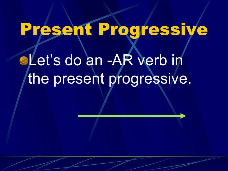 Present Progressive Let's do an -AR verb in the present progressive.