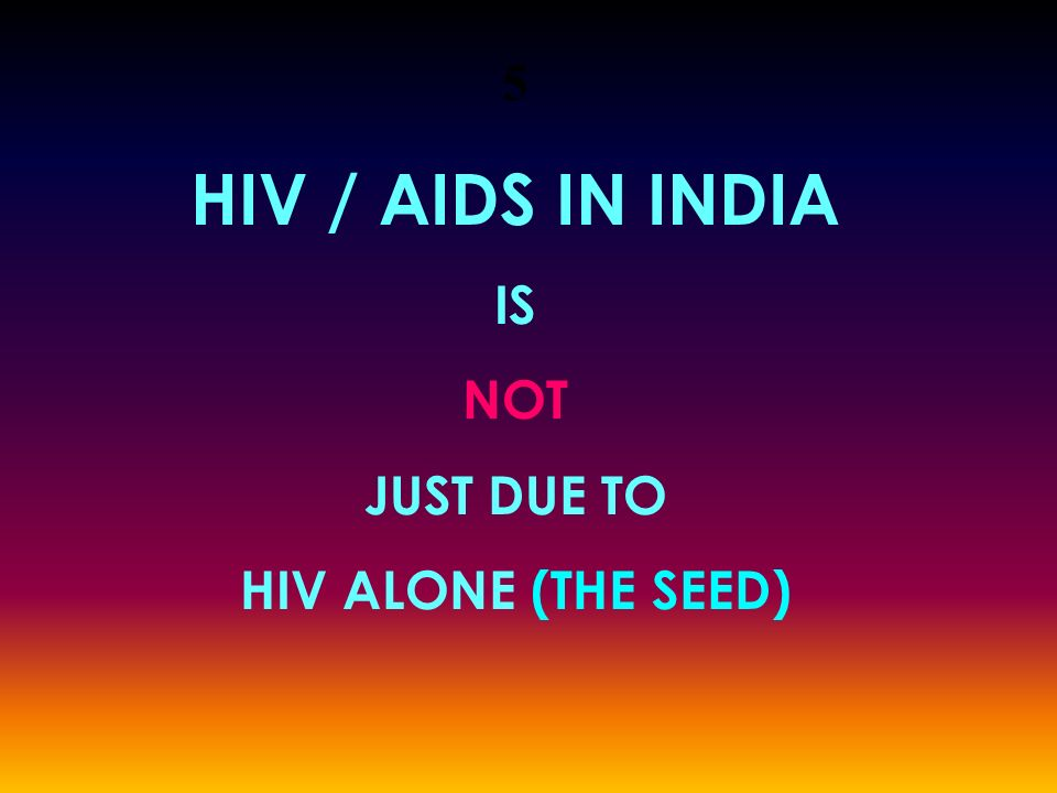 5 HIV / AIDS IN INDIA IS NOT JUST DUE TO HIV ALONE (THE SEED)
