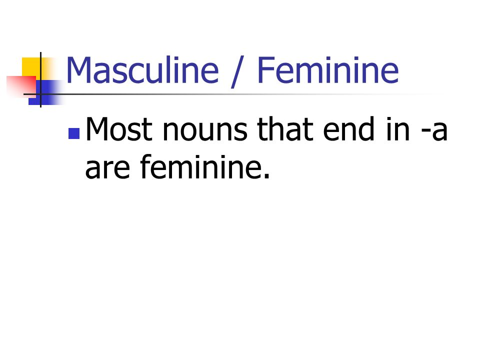 Masculine / Feminine Most nouns that end in -a are feminine.