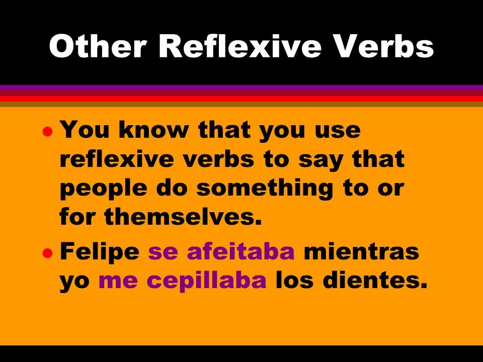Other Reflexive Verbs You know that you use reflexive verbs to say that people do something to or for themselves.