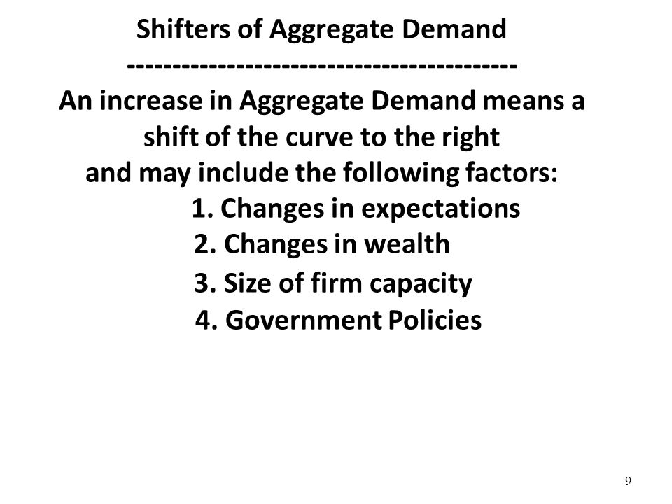 Shifters of Aggregate Demand An increase in Aggregate Demand means a shift of the curve to the right and may include the following factors: 1.
