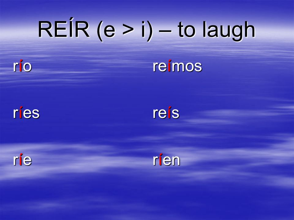REÍR (e > i) – to laugh