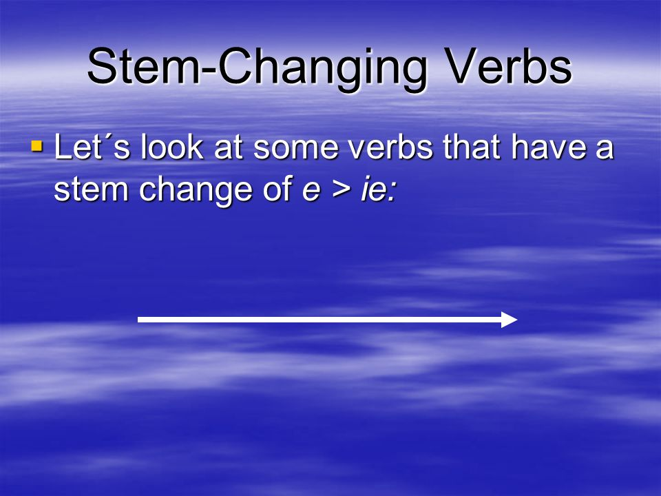 Stem-Changing Verbs Let´s look at some verbs that have a stem change of e > ie:
