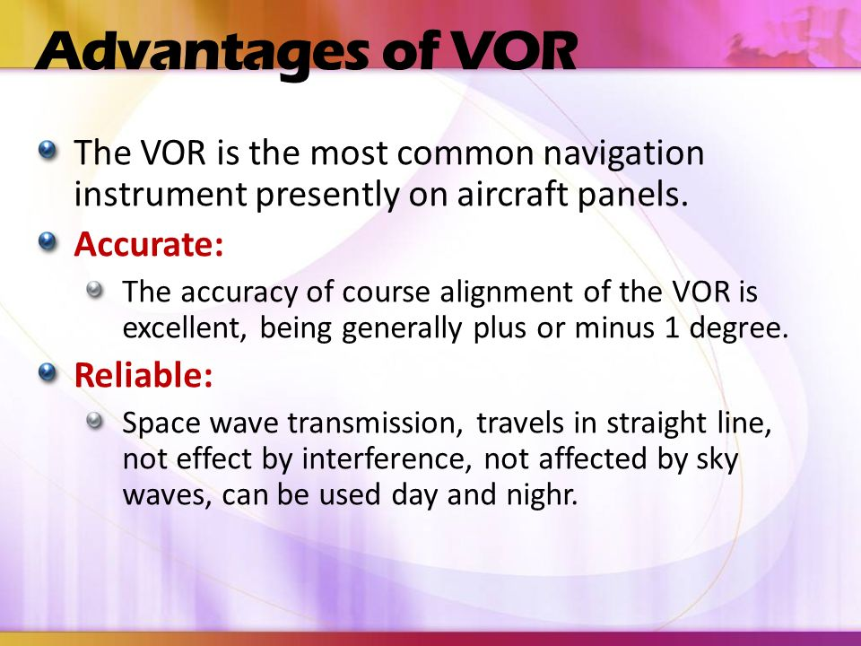 Advantages of VOR The VOR is the most common navigation instrument presently on aircraft panels. Accurate: