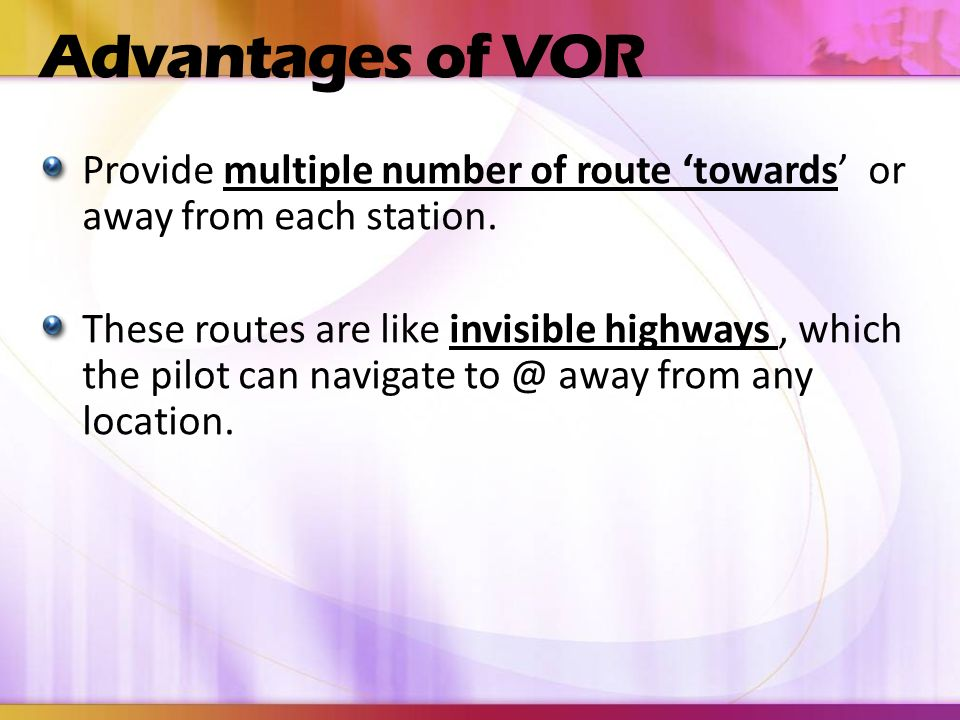 Advantages of VOR Provide multiple number of route 'towards' or away from each station.