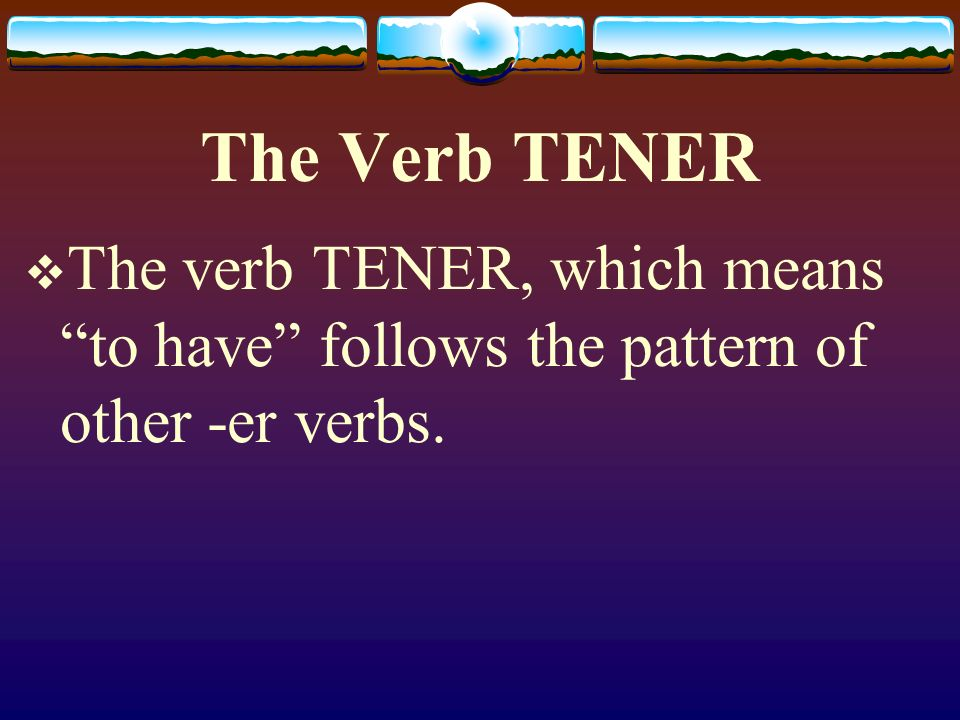 The Verb TENER The verb TENER, which means to have follows the pattern of other -er verbs.