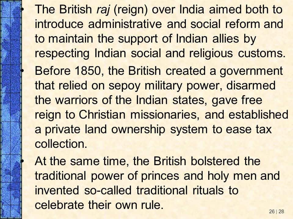 The British raj (reign) over India aimed both to introduce administrative and social reform and to maintain the support of Indian allies by respecting Indian social and religious customs.