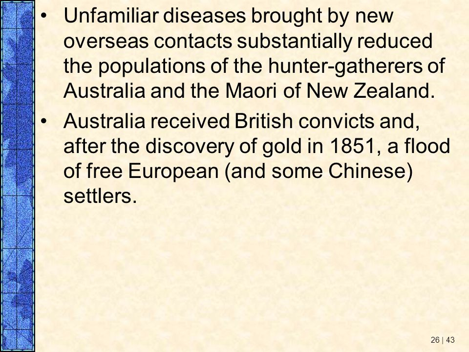 Unfamiliar diseases brought by new overseas contacts substantially reduced the populations of the hunter-gatherers of Australia and the Maori of New Zealand.