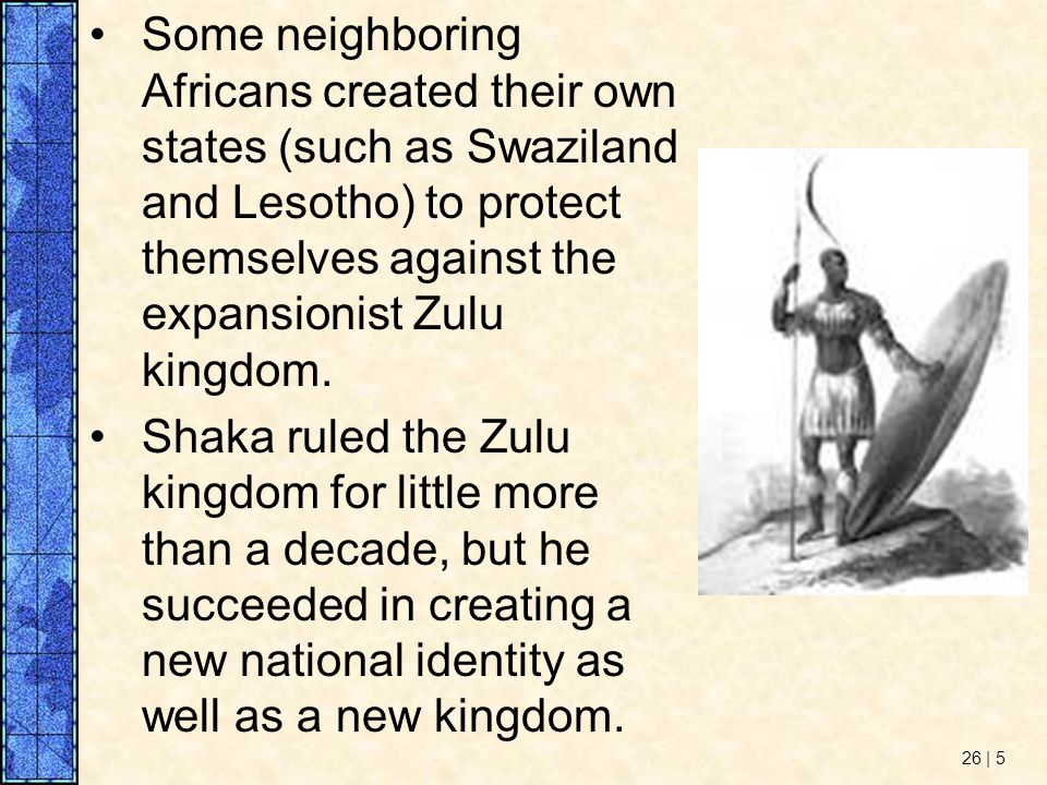 Some neighboring Africans created their own states (such as Swaziland and Lesotho) to protect themselves against the expansionist Zulu kingdom.