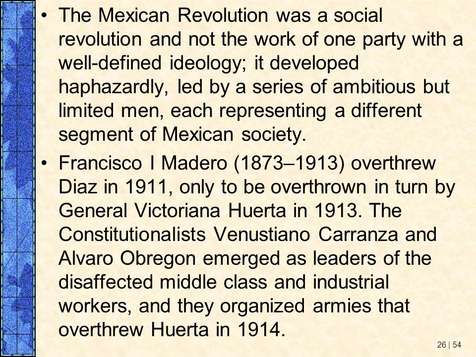 The Mexican Revolution was a social revolution and not the work of one party with a well-defined ideology; it developed haphazardly, led by a series of ambitious but limited men, each representing a different segment of Mexican society.