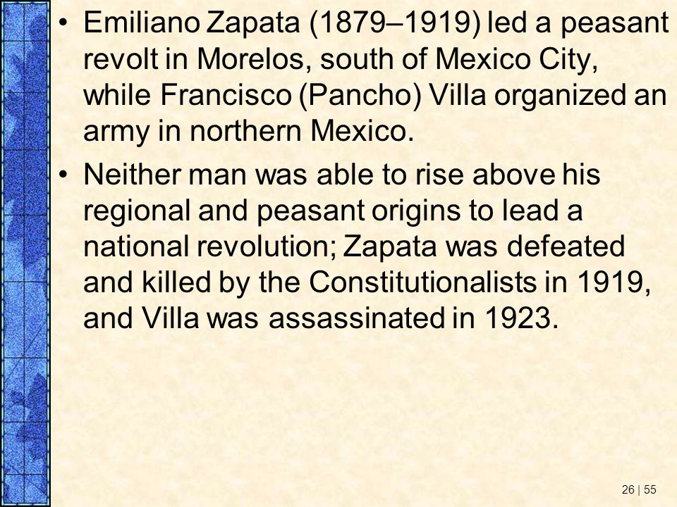 Emiliano Zapata (1879–1919) led a peasant revolt in Morelos, south of Mexico City, while Francisco (Pancho) Villa organized an army in northern Mexico.