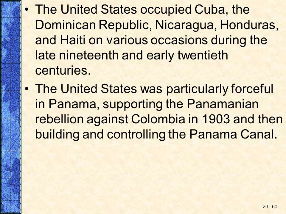 The United States occupied Cuba, the Dominican Republic, Nicaragua, Honduras, and Haiti on various occasions during the late nineteenth and early twentieth centuries.