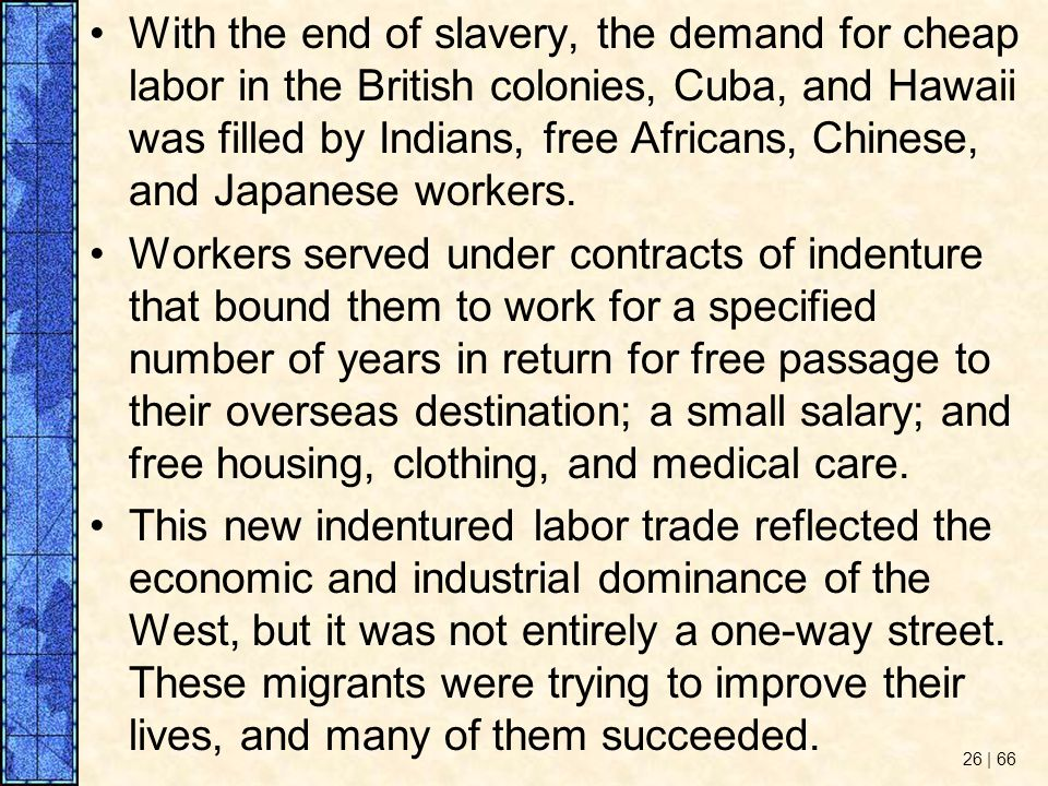 With the end of slavery, the demand for cheap labor in the British colonies, Cuba, and Hawaii was filled by Indians, free Africans, Chinese, and Japanese workers.